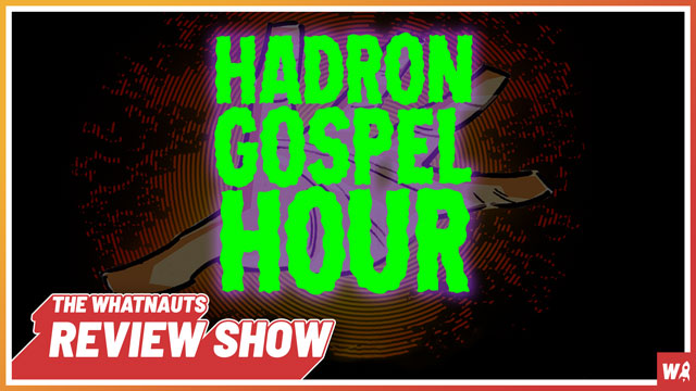 Hadron Gospel Hour - The Review Show 65