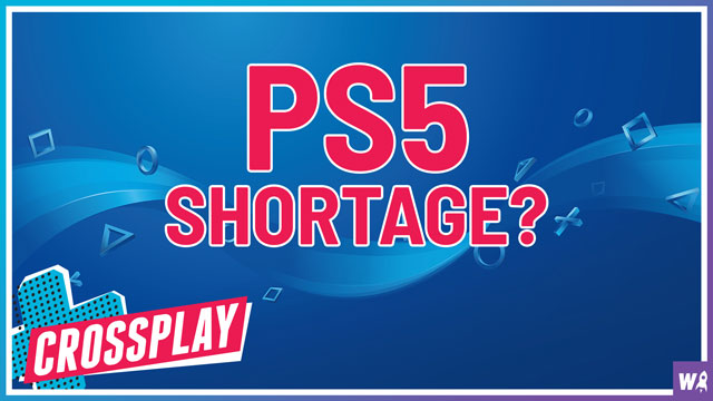 There Will Be A PlayStation 5 Shortage - Crossplay 22