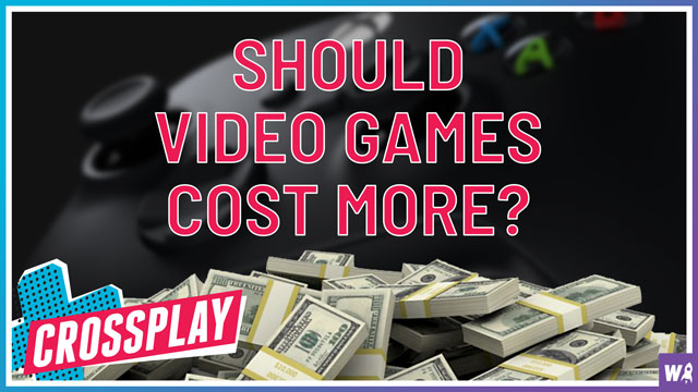 Should video games cost more? - Crossplay 32